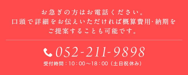 お急ぎの方はお電話ください。口頭で詳細をお伝えいただければ概算費用・納期をご提案することも可能です。052-251-7090 受付時間:10:00~19:00(土日祝休み)